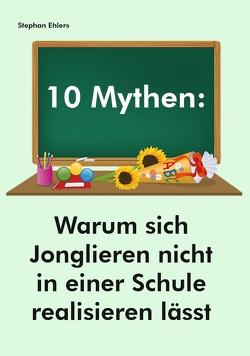 10 Mythen: Warum sich Jonglieren nicht in einer Schule realisieren lässt von Ehlers,  Stephan