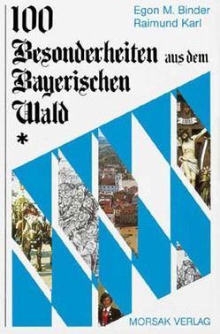 100 Besonderheiten aus dem Bayerischen Wald von Binder,  Egon M, Karl,  Raimund