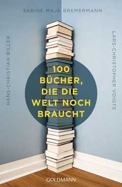 100 Bücher, die die Welt noch braucht von Biller,  Hans-Christian, Bremermann,  Sabine Maja, Voigts,  Lars-Christopher