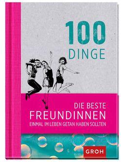 100 Dinge, die beste Freundinnen einmal im Leben getan haben sollten von Groh,  Joachim