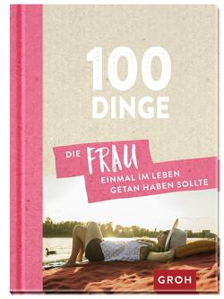 100 Dinge, die FRAU einmal im Leben getan haben sollte von Groh Redaktionsteam