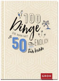 100 Dinge, die man mit 50 endlich tun kann von Groh Redaktionsteam