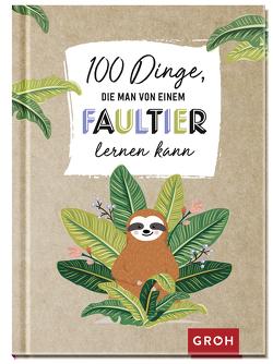 100 Dinge, die man von einem Faultier lernen kann von Groh Redaktionsteam