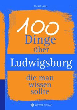 100 Dinge über Ludwigsburg, die man wissen sollte von Gans,  Michael