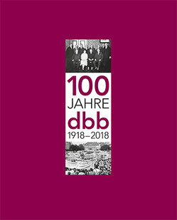 100 Jahre dbb 1918-2018 von Bernstein,  Nicole Britta, Däubler,  Prof. Dr. Wolfgang, Fisch,  Prof. Dr. Stefan, Güllner,  Prof. Manfred, Herrad,  Imogen Rhia, Seehofer,  Horst, Silberbach,  Ulrich
