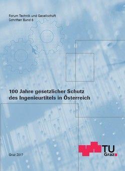 100 Jahre gesetzlicher Schutz des Ingenieurtitels in Österreich von TU Graz Forum Technik und Gesellschaft und Alumni Beziehungen, Wallner,  Wolfgang