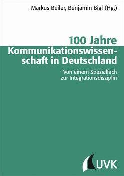 100 Jahre Kommunikationswissenschaft in Deutschland von Beiler,  Markus, Bigl,  Benjamin