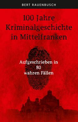 100 Jahre Kriminalgeschichte in Mittelfranken von Rauenbusch,  Bert