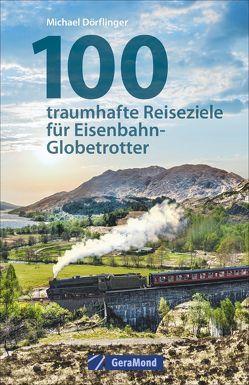 100 traumhafte Reiseziele für Eisenbahn-Globetrotter von Dörflinger,  Michael