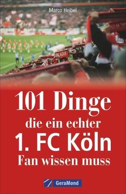 101 Dinge, die ein echter 1. FC Köln-Fan wissen muss von Heibel,  Marco