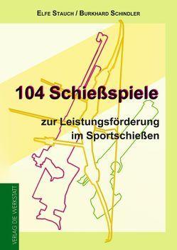 104 Schießspiele zur Leistungsförderung im Sportschießen von Schindler,  Burkhard, Stauch,  Elfe