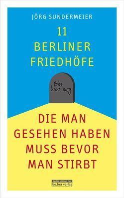 11 Berliner Friedhöfe, die man gesehen haben muss, bevor man stirbt von Sundermeier,  Jörg