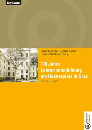 110 Jahre Lehrer/innenbildung am Hasnerplatz in Graz – Eine Festschrift von Karl,  Beatrix, Messner,  Elgrid, Weitlaner,  Regina