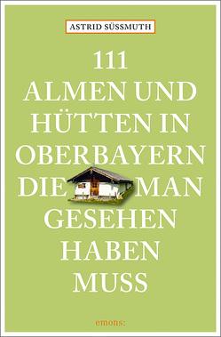 111 Almen und Hütten in Oberbayern, die man gesehen haben muss von Süßmuth,  Astrid
