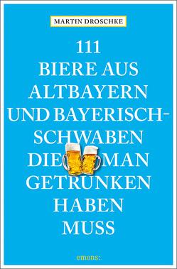111 Biere aus Altbayern und Bayerisch-Schwaben, die man getrunken haben muss von Droschke,  Martin