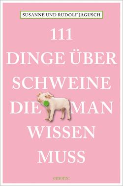 111 Dinge über Schweine, die man wissen muss von Jagusch,  Rudolf, Jagusch,  Susanne