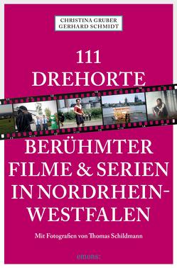 111 Drehorte berühmter Filme & Serien in Nordrhein-Westfalen von Gruber,  Christina, Schildmann,  Thomas, Schmidt,  Gerhard
