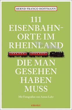 111 Eisenbahnorte im Rheinland, die man gesehen haben muss von Hoffmann,  Bernd Franco, Luhr,  Anton