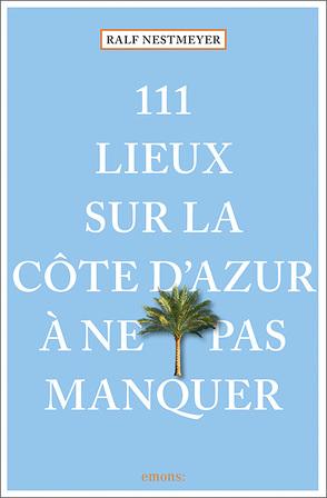 111 lieux sur la Côte d'Azur à ne pas manquer von Nestmeyer,  Ralf