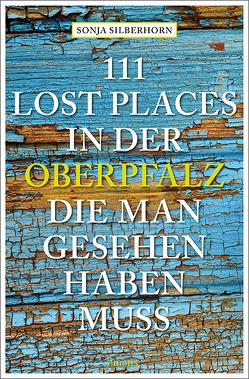 111 Lost Places in der Oberpfalz, die man gesehen haben muss von Silberhorn,  Sonja