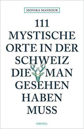 111 mystische Orte in der Schweiz, die man gesehen haben muss von Mansour,  Monika
