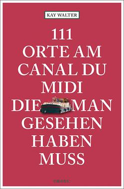 111 Orte am Canal du Midi, die man gesehen haben muss von Walter,  Kay