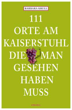 111 Orte am Kaiserstuhl, die man gesehen haben muss von Krull,  Barbara