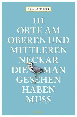 111 Orte am oberen und mittleren Neckar, die man gesehen haben muss von Ulmer,  Erwin