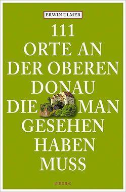 111 Orte an der oberen Donau, die man gesehen haben muss von Ulmer,  Erwin