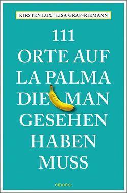 111 Orte auf La Palma, die man gesehen haben muss von Graf-Riemann,  Lisa, Lux,  Kirsten