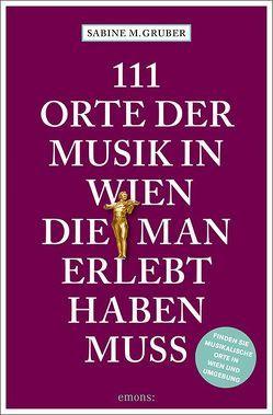 111 Orte der Musik in Wien, die man erlebt haben muss von Gruber,  Sabine M.