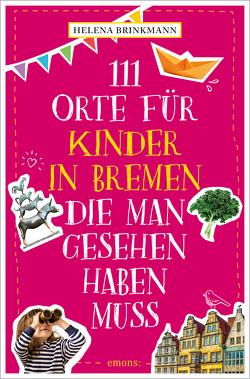 111 Orte für Kinder in Bremen, die man gesehen haben muss von Brinkmann,  Helena