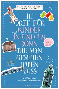 111 Orte für Kinder in und um Bonn, die man gesehen haben muss von Heuser,  Sarah Larissa, Scheffen,  Diana-Isabel, Tuschka,  Andrea