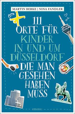 111 Orte für Kinder in und um Düsseldorf, die man gesehen haben muss von Berke,  Martin, Fandler,  Nina