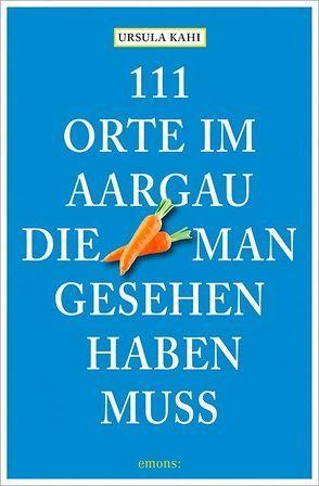 111 Orte im Aargau, die man gesehen haben muss von Kahi,  Ursula