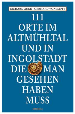 111 Orte im Altmühltal und in Ingolstadt, die man gesehen haben muss von Auer,  Richard, Kapff,  Gerhard von