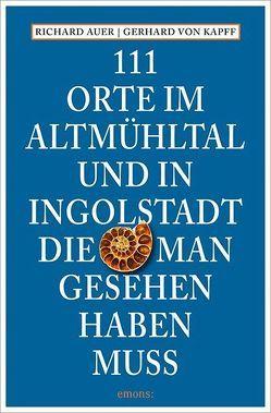 111 Orte im Altmühltal und in Ingolstadt, die man gesehen haben muss von Auer,  Richard, von Kapff,  Gerhard