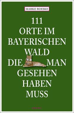 111 Orte im Bayerischen Wald, die man gesehen haben muss von Roeske,  Marko