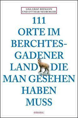 111 Orte im Berchtesgadener Land, die man gesehen haben muss von Graf-Riemann,  Lisa, Neuburger,  Ottmar