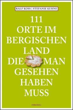 111 Orte im Bergischen Land, die man gesehen haben muss von Koss,  Ralf, Kuhne,  Stefanie
