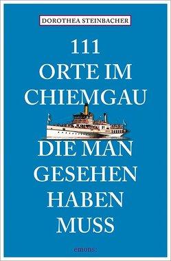 111 Orte im Chiemgau, die man gesehen haben muss von Steinbacher,  Dorothea