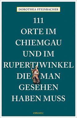 111 Orte im Chiemgau und im Rupertiwinkel, die man gesehen haben muss von Steinbacher,  Dorothea