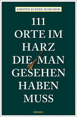 111 Orte im Harz, die man gesehen haben muss von Elsner-Schichor,  Kirsten