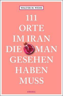 111 Orte im Iran, die man gesehen haben muss von Weiss,  Walter