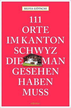 111 Orte im Kanton Schwyz, die man gesehen haben muss von Götschi,  Silvia