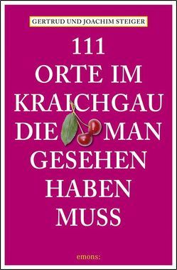 111 Orte im Kraichgau, die man gesehen haben muss von Steiger,  Gertrud, Steiger,  Joachim