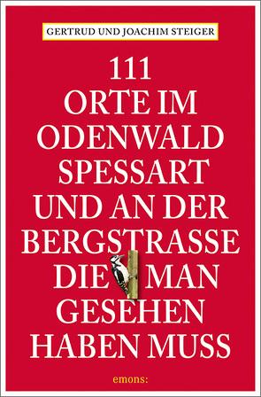 111 Orte im Odenwald, Spessart und an der Bergstrasse, die man gesehen haben muss von Steiger,  Gertrud, Steiger,  Joachim