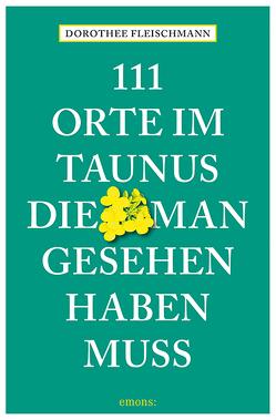 111 Orte im Taunus, die man gesehen haben muss von Fleischmann,  Dorothee