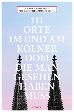 111 Orte im und am Kölner Dom, die man gesehen haben muss von Hardering,  Klaus, Zimmermann,  Petra Sophia