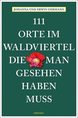 111 Orte im Waldviertel, die man gesehen haben muss von Uhrmann,  Erwin, Uhrmann,  Johanna